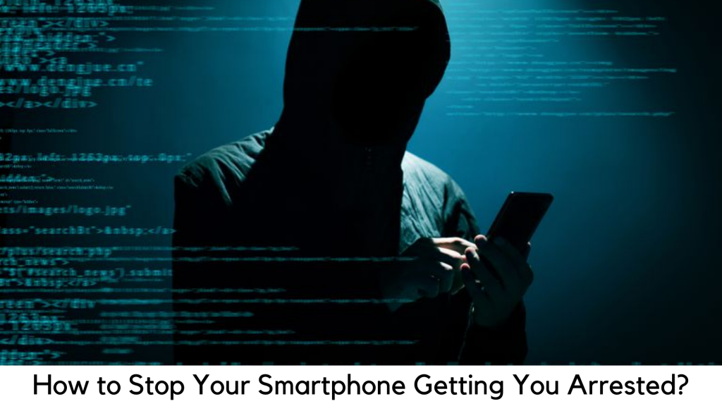 How to Stop Your Smartphone Getting You Arrested?