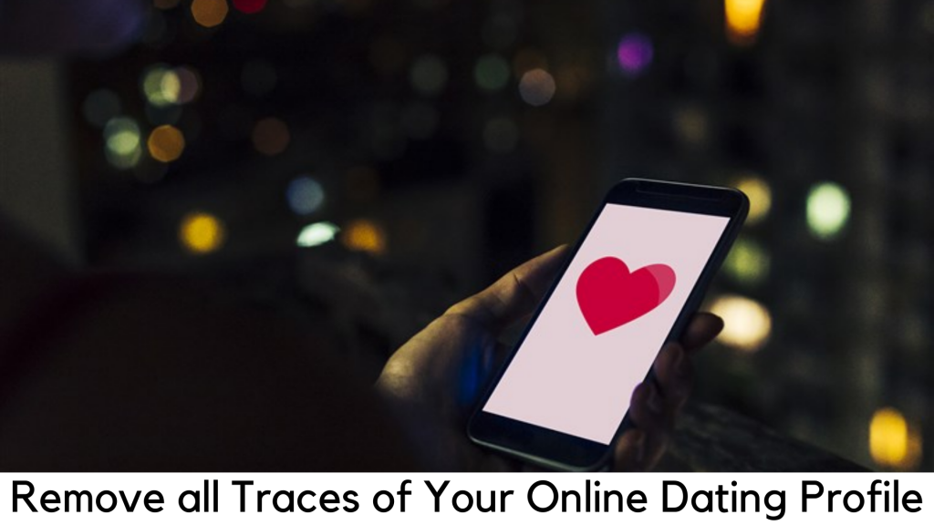 How to Eliminate All Traces of Your Online Dating Profile