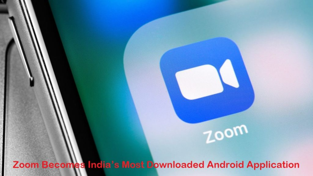Zoom Becomes India's Most Downloaded Android Application